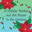 A Holiday Market and Art Bazaar in the Gardens